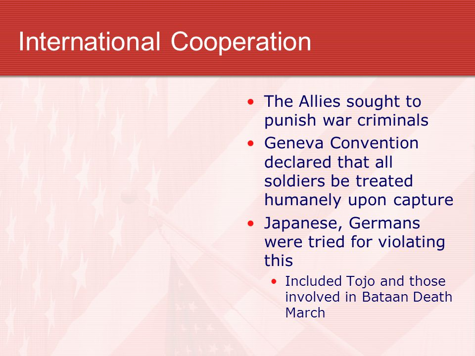 International Cooperation The Allies sought to punish war criminals Geneva Convention declared that all soldiers be treated humanely upon capture Japa