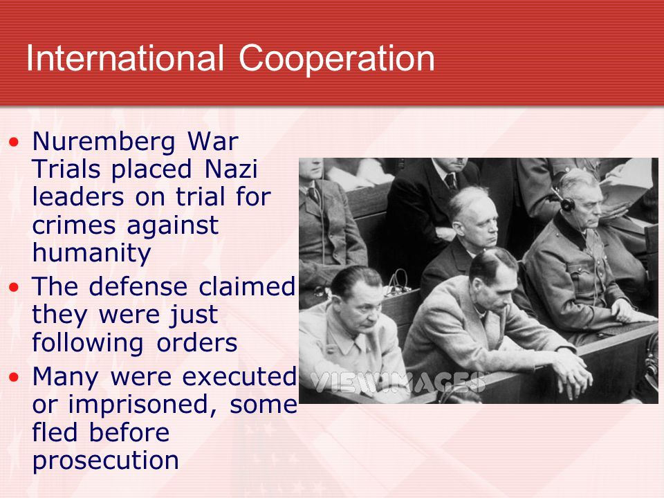 International Cooperation Nuremberg War Trials placed Nazi leaders on trial for crimes against humanity The defense claimed they were just following o