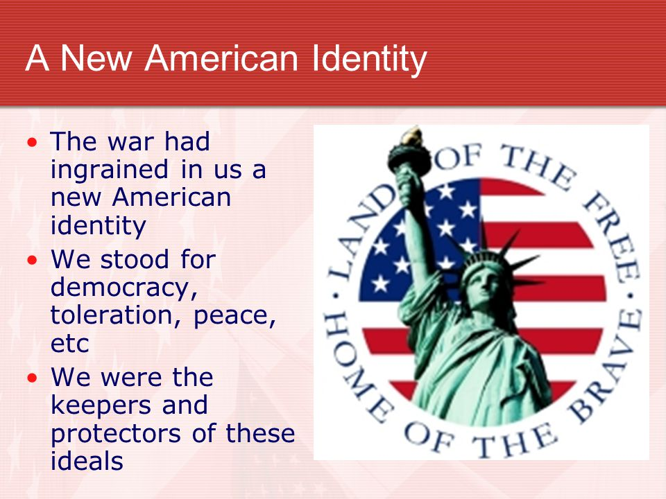 A New American Identity The war had ingrained in us a new American identity We stood for democracy, toleration, peace, etc We were the keepers and pro