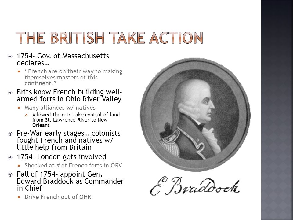 June 1755- sets out from VA for Fort Duquesne  1400 Brit Army (red-coats)  800-900 colonial militia (blue- coats)  Washington one of his aides  Tried to tell Braddock, army's style not good for forests (rows)  Braddock ignores advice Took weeks  July 9- natives & French ambush  French & natives hiding behind trees Aim @ bright colored uniforms  Brits confused and frightened Panic so great, Brits just run  Bitter defeat  Braddock killed  1,000+ casualties  Washington led survivors back to Virginia