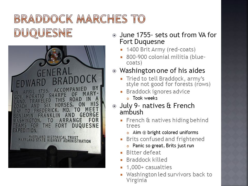 June 1755- sets out from VA for Fort Duquesne  1400 Brit Army (red-coats)  800-900 colonial militia (blue- coats)  Washington one of his aides  Tried to tell Braddock, army's style not good for forests (rows)  Braddock ignores advice Took weeks  July 9- natives & French ambush  French & natives hiding behind trees Aim @ bright colored uniforms  Brits confused and frightened Panic so great, Brits just run  Bitter defeat  Braddock killed  1,000+ casualties  Washington led survivors back to Virginia