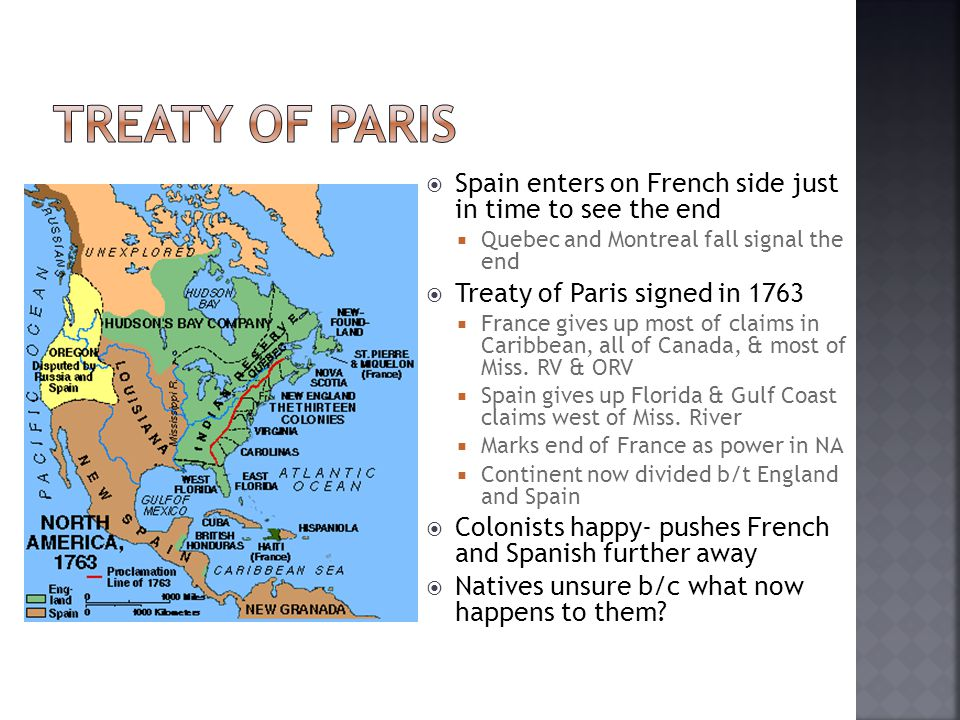  Spain enters on French side just in time to see the end  Quebec and Montreal fall signal the end  Treaty of Paris signed in 1763  France gives up most of claims in Caribbean, all of Canada, & most of Miss.