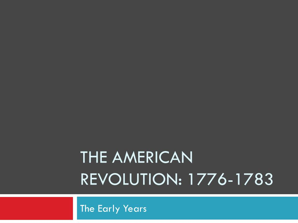 THE AMERICAN REVOLUTION: 1776-1783 The Early Years