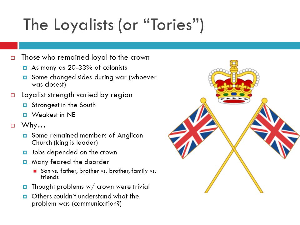 The Loyalists (or Tories )  Those who remained loyal to the crown  As many as 20-33% of colonists  Some changed sides during war (whoever was closest)  Loyalist strength varied by region  Strongest in the South  Weakest in NE  Why…  Some remained members of Anglican Church (king is leader)  Jobs depended on the crown  Many feared the disorder Son vs.
