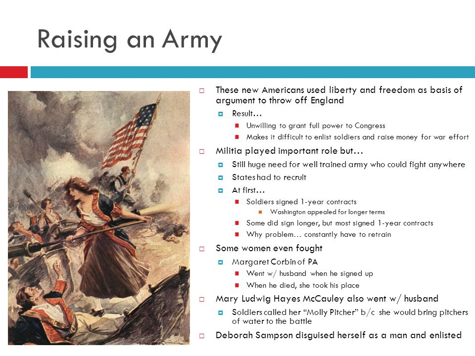 Raising an Army  These new Americans used liberty and freedom as basis of argument to throw off England  Result… Unwilling to grant full power to Congress Makes it difficult to enlist soldiers and raise money for war effort  Militia played important role but…  Still huge need for well trained army who could fight anywhere  States had to recruit  At first… Soldiers signed 1-year contracts Washington appealed for longer terms Some did sign longer, but most signed 1-year contracts Why problem… constantly have to retrain  Some women even fought  Margaret Corbin of PA Went w/ husband when he signed up When he died, she took his place  Mary Ludwig Hayes McCauley also went w/ husband  Soldiers called her Molly Pitcher b/c she would bring pitchers of water to the battle  Deborah Sampson disguised herself as a man and enlisted