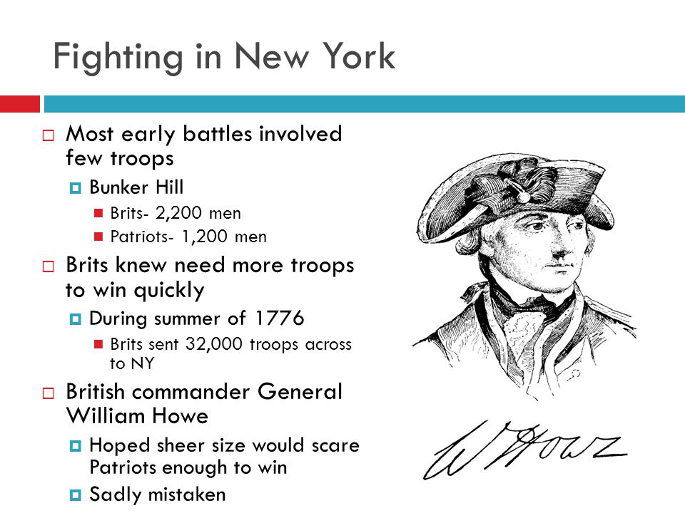 Fighting in New York  Most early battles involved few troops  Bunker Hill Brits- 2,200 men Patriots- 1,200 men  Brits knew need more troops to win quickly  During summer of 1776 Brits sent 32,000 troops across to NY  British commander General William Howe  Hoped sheer size would scare Patriots enough to win  Sadly mistaken