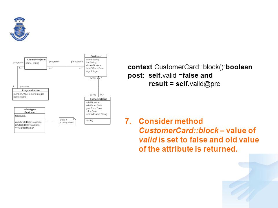 7.Consider method CustomerCard::block – value of valid is set to false and old value of the attribute is returned. context CustomerCard::block():boole