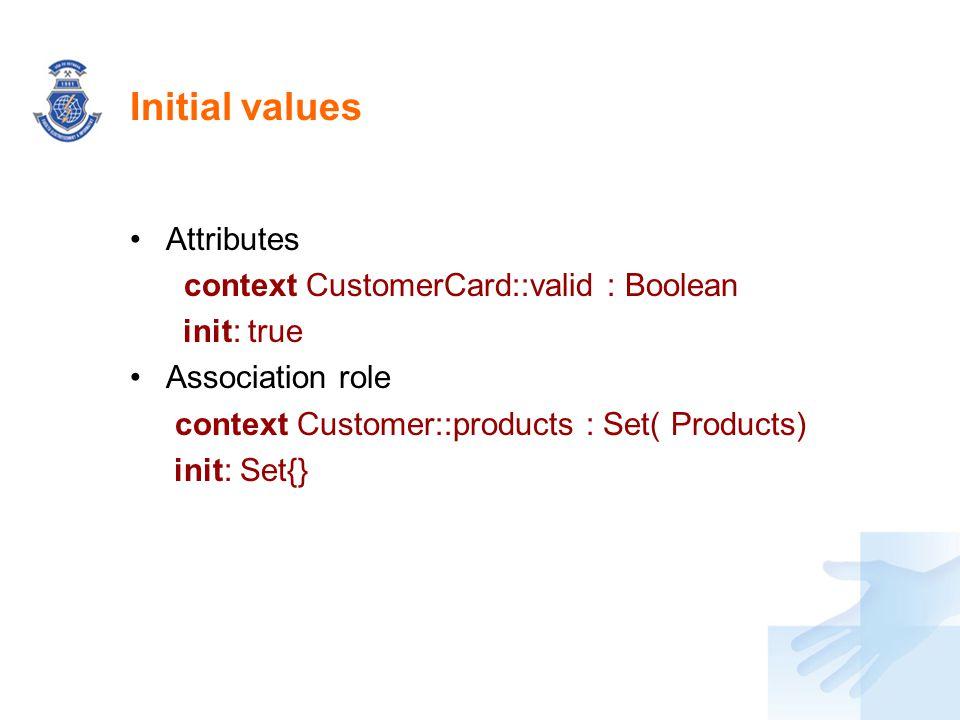 Initial values Attributes context CustomerCard::valid : Boolean init: true Association role context Customer::products : Set( Products) init: Set{}
