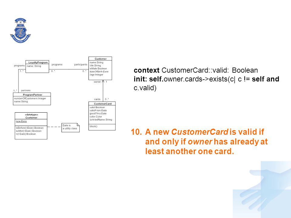 10.A new CustomerCard is valid if and only if owner has already at least another one card. context CustomerCard::valid: Boolean init: self.owner.cards