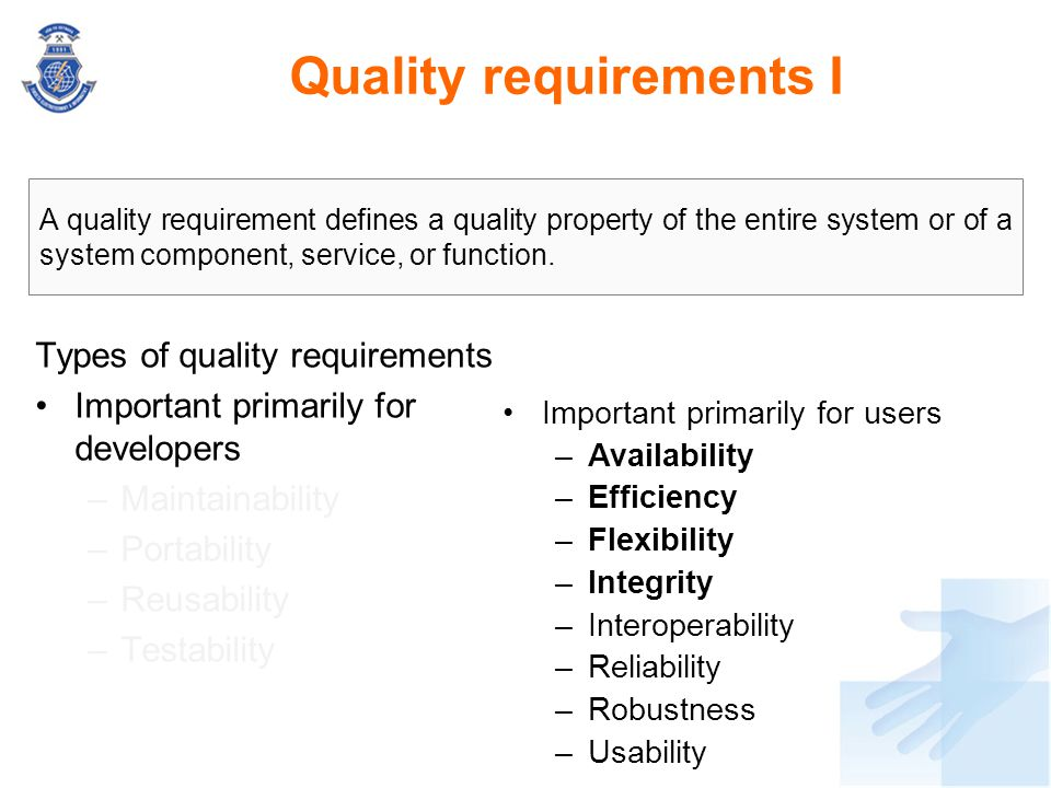 Quality requirements I Types of quality requirements Important primarily for developers –Maintainability –Portability –Reusability –Testability A qual