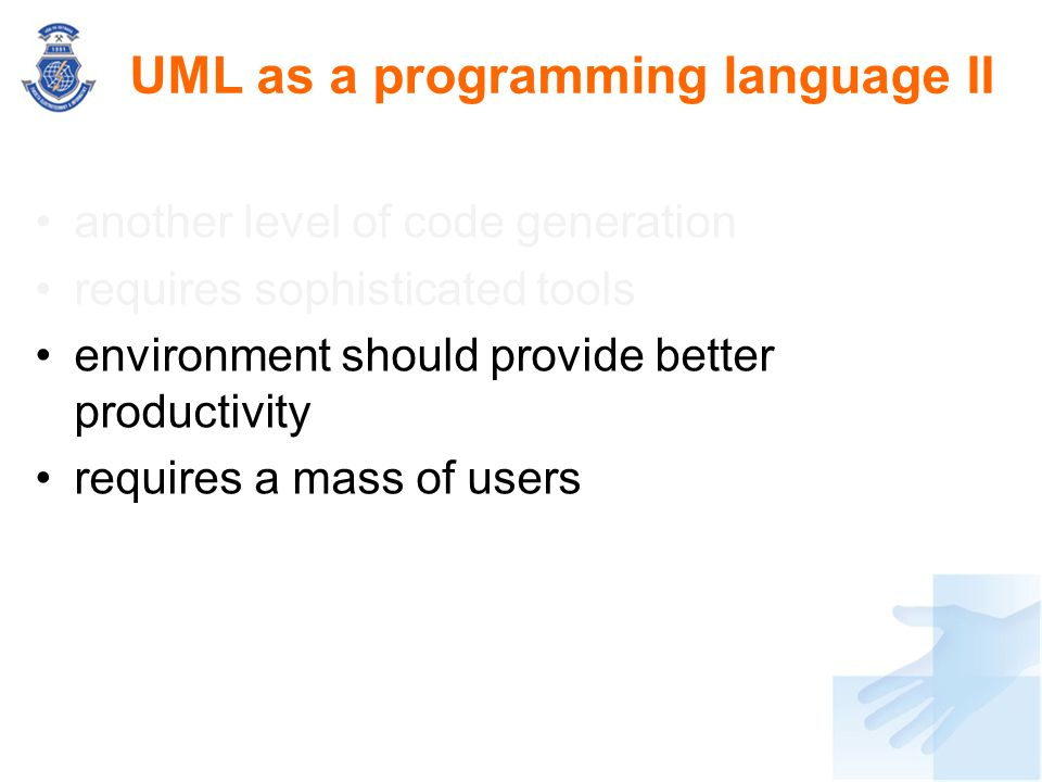 UML as a programming language II another level of code generation requires sophisticated tools environment should provide better productivity requires