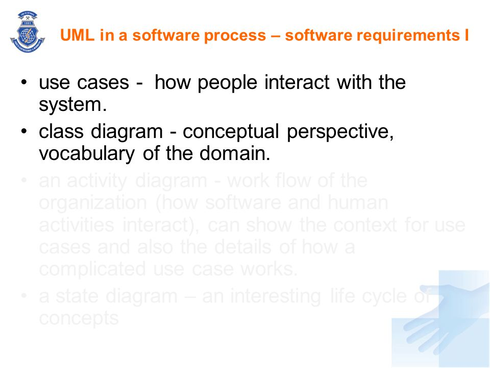 use cases - how people interact with the system. class diagram - conceptual perspective, vocabulary of the domain. an activity diagram - work flow of