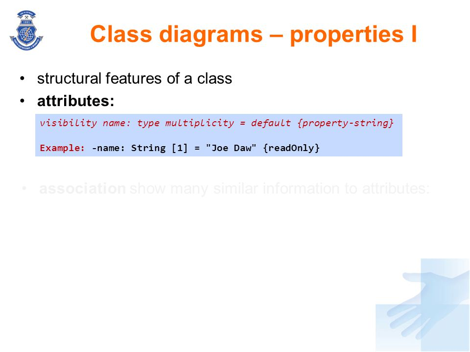 structural features of a class attributes: Class diagrams – properties I visibility name: type multiplicity = default {property-string} Example: -name