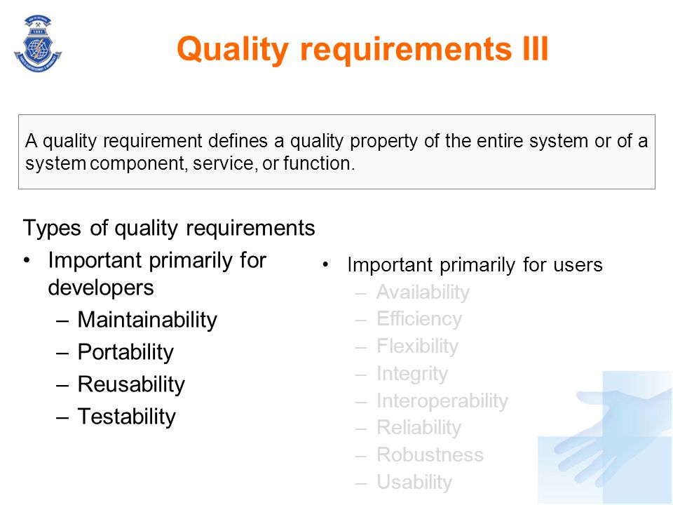 Quality requirements III Types of quality requirements Important primarily for developers –Maintainability –Portability –Reusability –Testability A qu