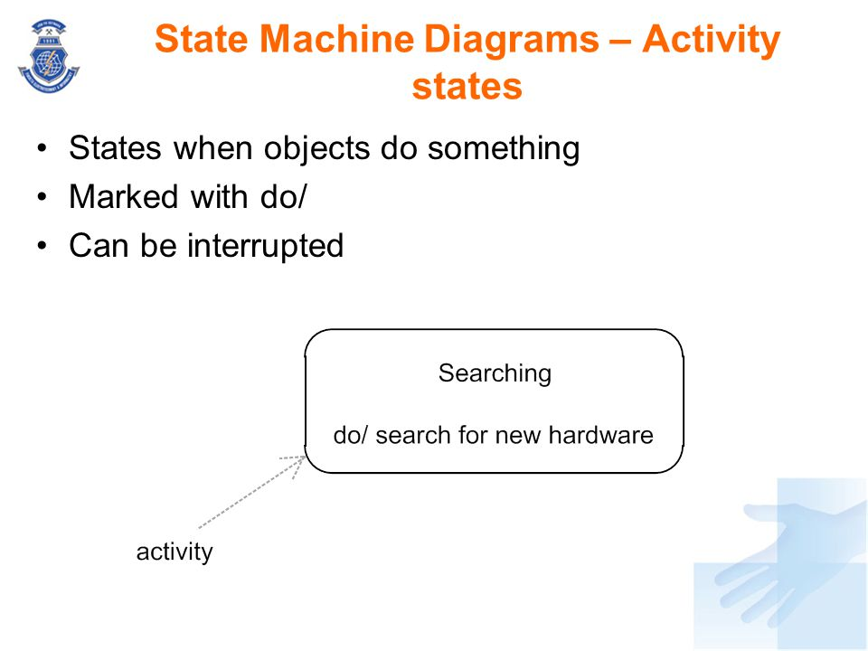 States when objects do something Marked with do/ Can be interrupted State Machine Diagrams – Activity states