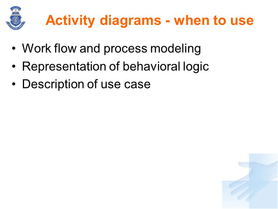 Work flow and process modeling Representation of behavioral logic Description of use case Activity diagrams - when to use