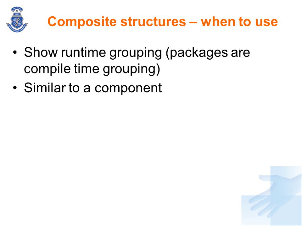 Show runtime grouping (packages are compile time grouping) Similar to a component Composite structures – when to use