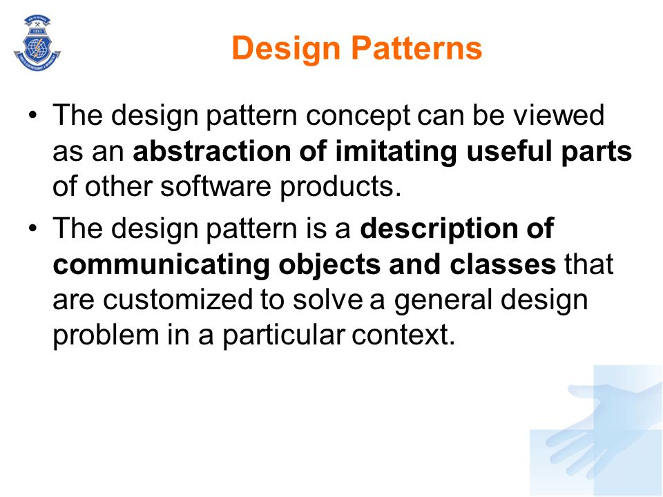 Design Patterns The design pattern concept can be viewed as an abstraction of imitating useful parts of other software products. The design pattern is