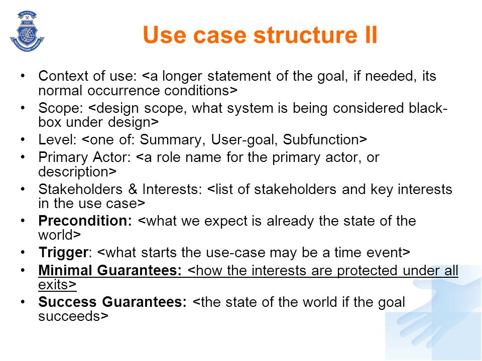 Use case structure II Context of use: Scope: Level: Primary Actor: Stakeholders & Interests: Precondition: Trigger: Minimal Guarantees: Success Guaran
