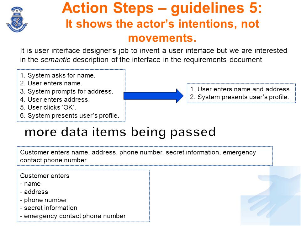 Action Steps – guidelines 5: It shows the actor's intentions, not movements. 1. System asks for name. 2. User enters name. 3. System prompts for addre