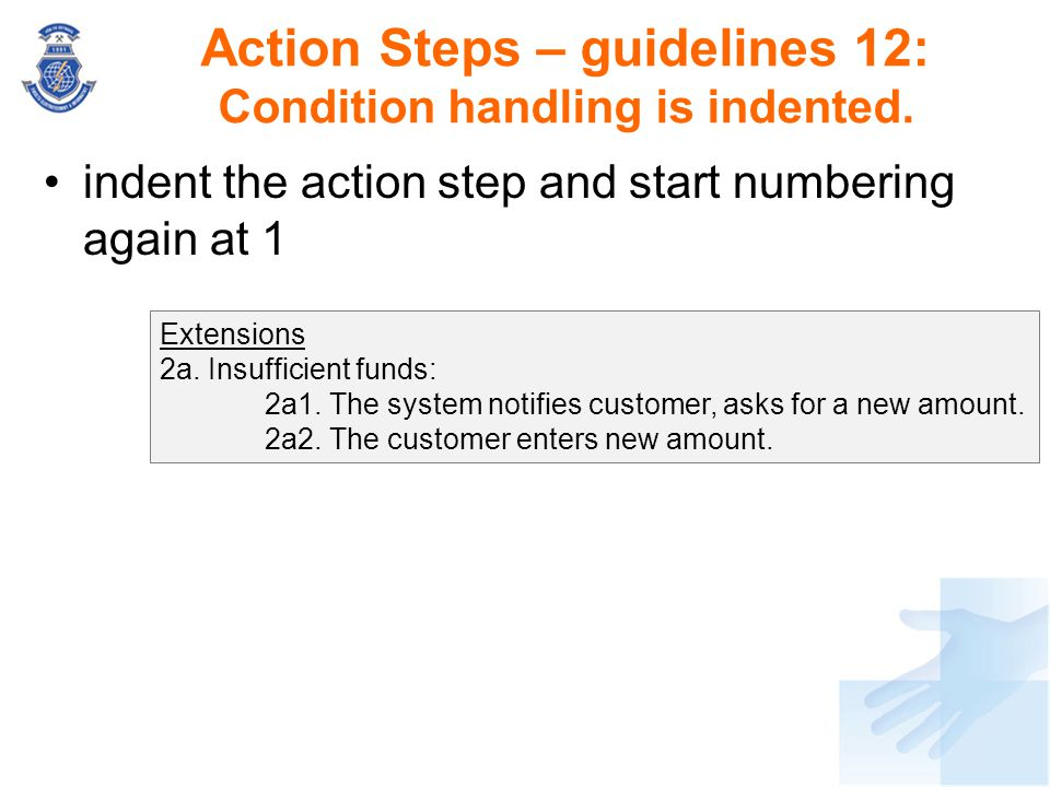 Action Steps – guidelines 12: Condition handling is indented. indent the action step and start numbering again at 1 Extensions 2a. Insufficient funds: