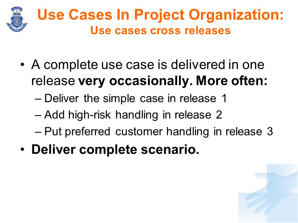 Use Cases In Project Organization: Use cases cross releases A complete use case is delivered in one release very occasionally. More often: –Deliver th