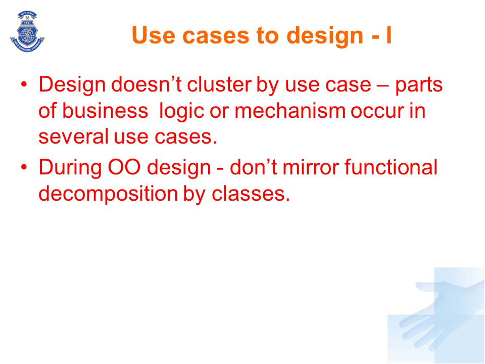 Use cases to design - I Design doesn't cluster by use case – parts of business logic or mechanism occur in several use cases. During OO design - don't