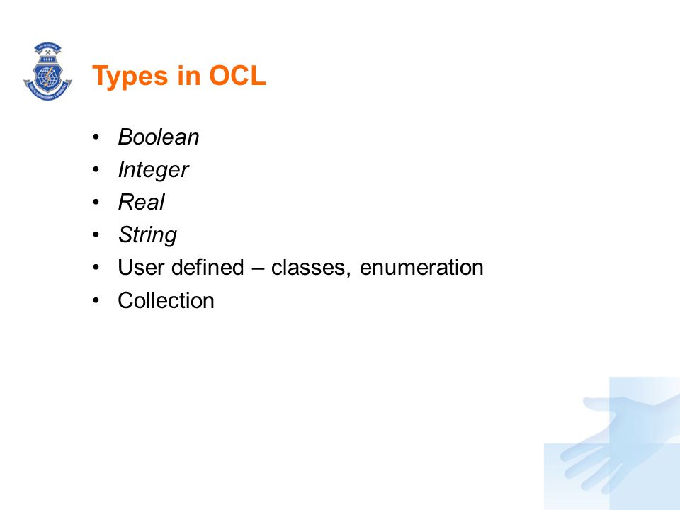Types in OCL Boolean Integer Real String User defined – classes, enumeration Collection