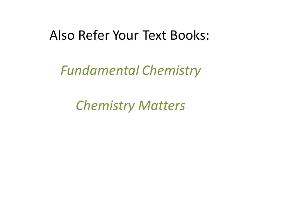 Also Refer Your Text Books: Fundamental Chemistry Chemistry Matters