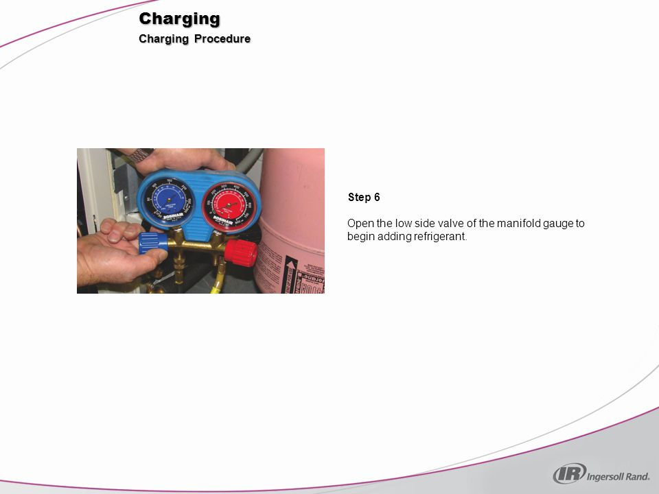 Charging Step 7 When the proper amount of refrigerant has been added (by weight), close the low side valve of the manifold gauge.