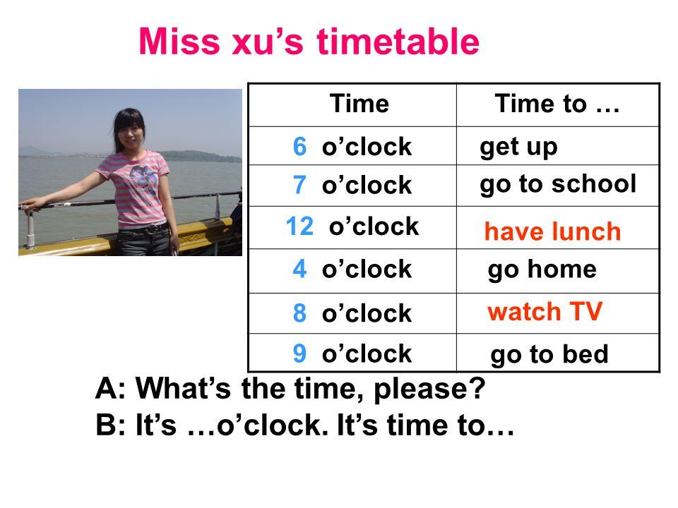 Miss xu's timetable TimeTime to … 6 o'clock 7 o'clock 12 o'clock 4 o'clock 8 o'clock 9 o'clock A: What's the time, please.