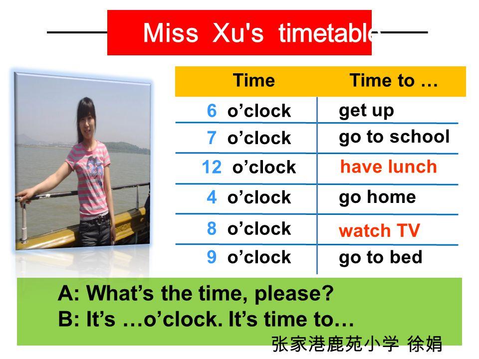 Miss Xu s timetable TimeTime to … 6 o'clock 7 o'clock 12 o'clock 4 o'clock 8 o'clock 9 o'clock A: What's the time, please.