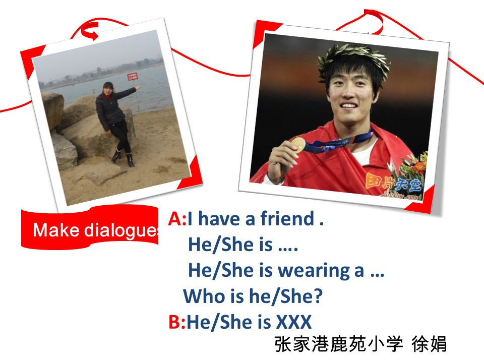 A:I have a friend. He/She is …. He/She is wearing a … Who is he/She.