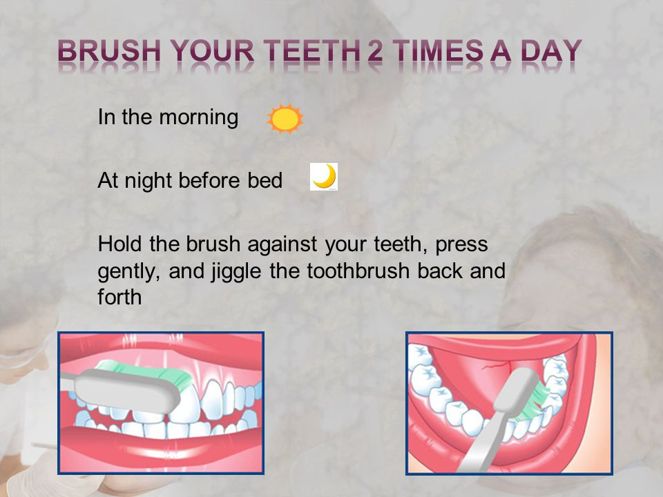 In the morning At night before bed Hold the brush against your teeth, press gently, and jiggle the toothbrush back and forth