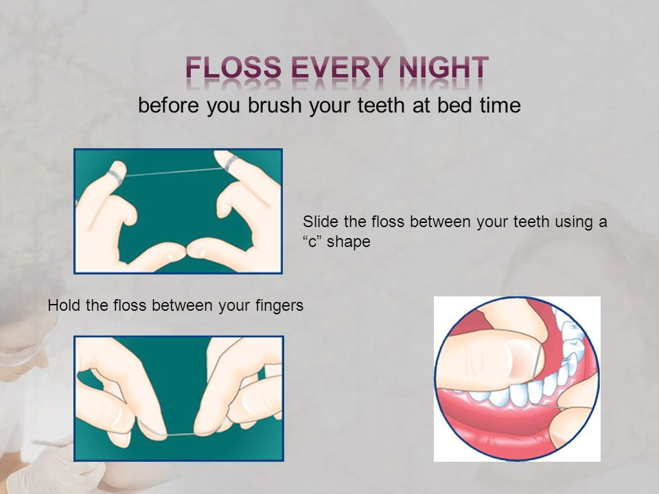 before you brush your teeth at bed time Hold the floss between your fingers Slide the floss between your teeth using a c shape