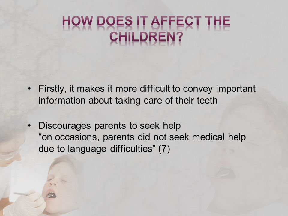 Firstly, it makes it more difficult to convey important information about taking care of their teeth Discourages parents to seek help on occasions, parents did not seek medical help due to language difficulties (7)
