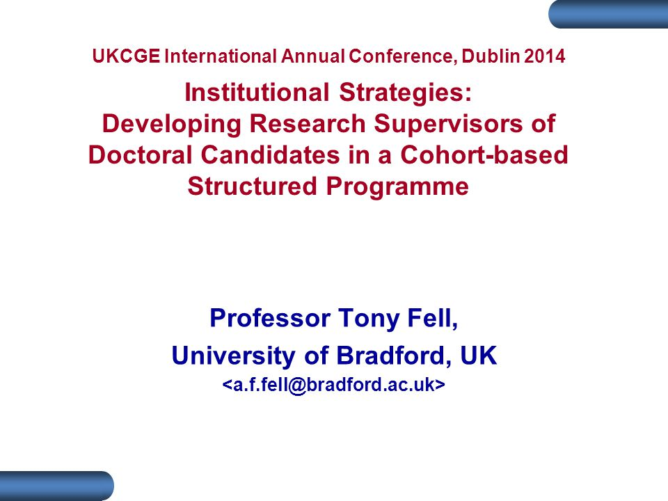 UKCGE International Annual Conference, Dublin 2014 Institutional Strategies: Developing Research Supervisors of Doctoral Candidates in a Cohort-based Structured Programme Professor Tony Fell, University of Bradford, UK