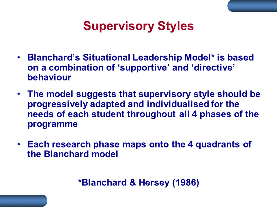 Supervisory Styles Blanchard's Situational Leadership Model* is based on a combination of 'supportive' and 'directive' behaviour The model suggests that supervisory style should be progressively adapted and individualised for the needs of each student throughout all 4 phases of the programme Each research phase maps onto the 4 quadrants of the Blanchard model *Blanchard & Hersey (1986)