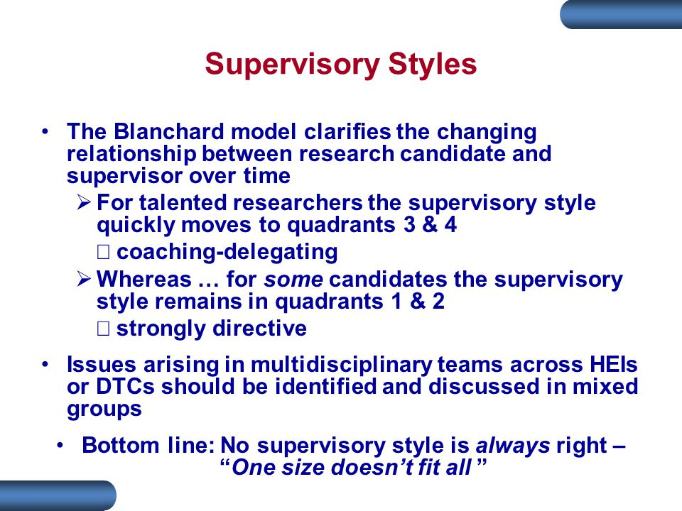 Supervisory Styles The Blanchard model clarifies the changing relationship between research candidate and supervisor over time  For talented researchers the supervisory style quickly moves to quadrants 3 & 4  coaching-delegating  Whereas … for some candidates the supervisory style remains in quadrants 1 & 2  strongly directive Issues arising in multidisciplinary teams across HEIs or DTCs should be identified and discussed in mixed groups Bottom line: No supervisory style is always right – One size doesn't fit all
