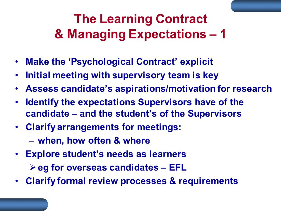 The Learning Contract & Managing Expectations – 1 Make the 'Psychological Contract' explicit Initial meeting with supervisory team is key Assess candidate's aspirations/motivation for research Identify the expectations Supervisors have of the candidate – and the student's of the Supervisors Clarify arrangements for meetings: –when, how often & where Explore student's needs as learners  eg for overseas candidates – EFL Clarify formal review processes & requirements