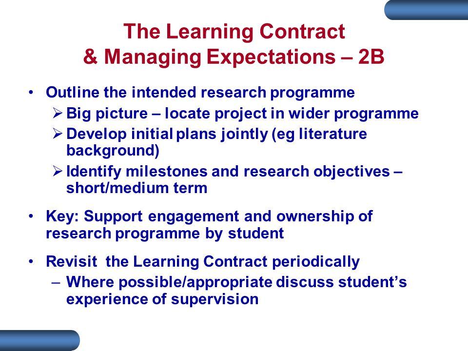 The Learning Contract & Managing Expectations – 2B Outline the intended research programme  Big picture – locate project in wider programme  Develop initial plans jointly (eg literature background)  Identify milestones and research objectives – short/medium term Key: Support engagement and ownership of research programme by student Revisit the Learning Contract periodically –Where possible/appropriate discuss student's experience of supervision