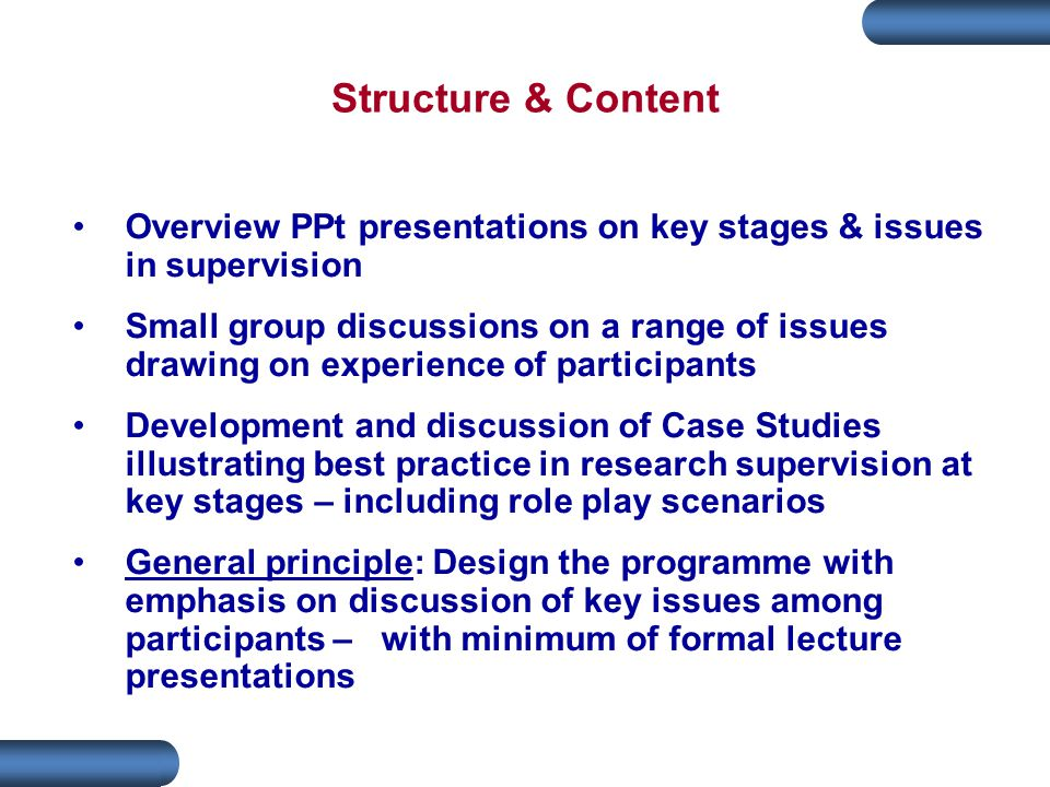 Overview PPt presentations on key stages & issues in supervision Small group discussions on a range of issues drawing on experience of participants Development and discussion of Case Studies illustrating best practice in research supervision at key stages – including role play scenarios General principle: Design the programme with emphasis on discussion of key issues among participants – with minimum of formal lecture presentations