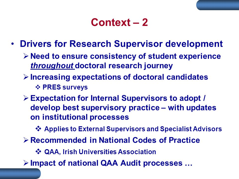 Context – 2 Drivers for Research Supervisor development  Need to ensure consistency of student experience throughout doctoral research journey  Increasing expectations of doctoral candidates  PRES surveys  Expectation for Internal Supervisors to adopt / develop best supervisory practice – with updates on institutional processes  Applies to External Supervisors and Specialist Advisors  Recommended in National Codes of Practice  QAA, Irish Universities Association  Impact of national QAA Audit processes …