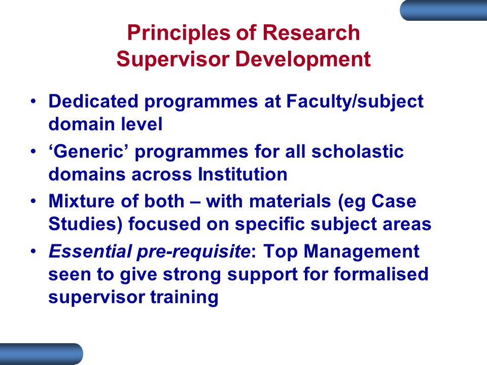 Dedicated programmes at Faculty/subject domain level 'Generic' programmes for all scholastic domains across Institution Mixture of both – with materials (eg Case Studies) focused on specific subject areas Essential pre-requisite: Top Management seen to give strong support for formalised supervisor training
