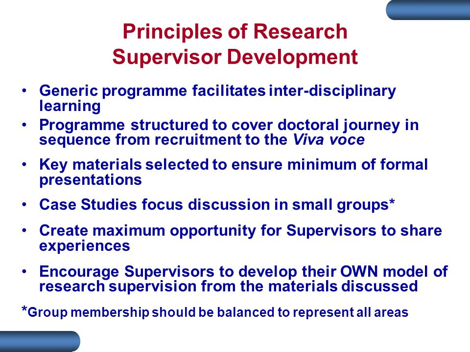 Principles of Research Supervisor Development Generic programme facilitates inter-disciplinary learning Programme structured to cover doctoral journey in sequence from recruitment to the Viva voce Key materials selected to ensure minimum of formal presentations Case Studies focus discussion in small groups* Create maximum opportunity for Supervisors to share experiences Encourage Supervisors to develop their OWN model of research supervision from the materials discussed * Group membership should be balanced to represent all areas