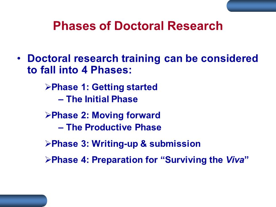 Phases of Doctoral Research Doctoral research training can be considered to fall into 4 Phases:  Phase 1: Getting started – The Initial Phase  Phase 2: Moving forward – The Productive Phase  Phase 3: Writing-up & submission  Phase 4: Preparation for Surviving the Viva