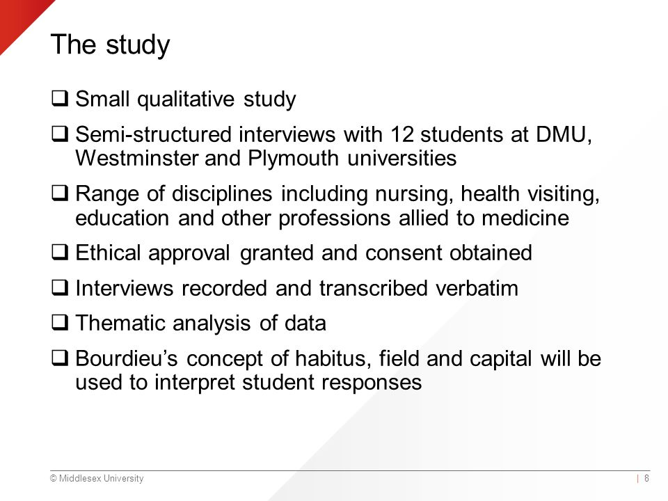 © Middlesex University The study  Small qualitative study  Semi-structured interviews with 12 students at DMU, Westminster and Plymouth universities  Range of disciplines including nursing, health visiting, education and other professions allied to medicine  Ethical approval granted and consent obtained  Interviews recorded and transcribed verbatim  Thematic analysis of data  Bourdieu's concept of habitus, field and capital will be used to interpret student responses | 8