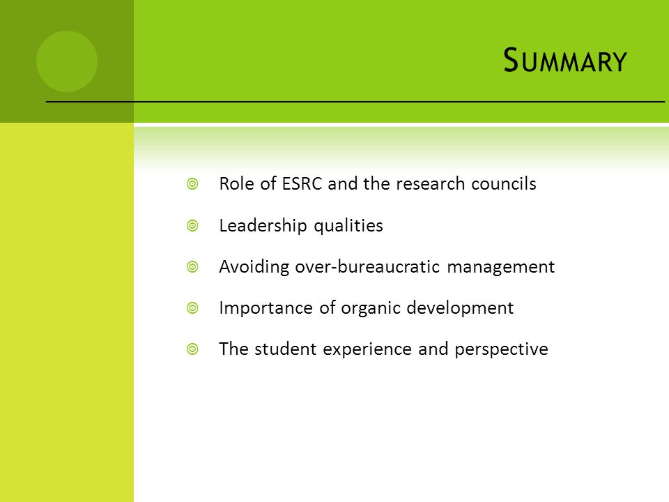 S UMMARY  Role of ESRC and the research councils  Leadership qualities  Avoiding over-bureaucratic management  Importance of organic development  The student experience and perspective ___________________________________________________________________