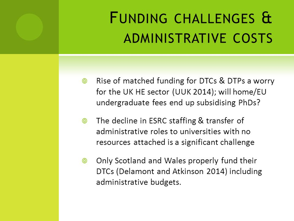 F UNDING CHALLENGES & ADMINISTRATIVE COSTS  Rise of matched funding for DTCs & DTPs a worry for the UK HE sector (UUK 2014); will home/EU undergraduate fees end up subsidising PhDs.