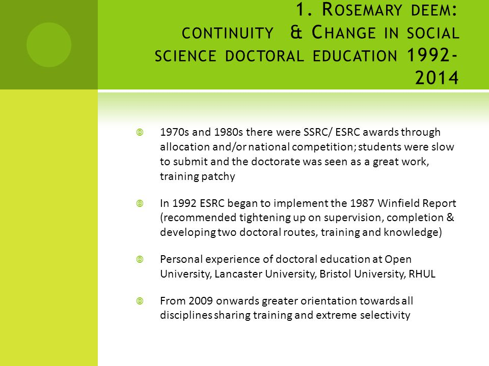 1. R OSEMARY DEEM : CONTINUITY & C HANGE IN SOCIAL SCIENCE DOCTORAL EDUCATION 1992- 2014  1970s and 1980s there were SSRC/ ESRC awards through alloca